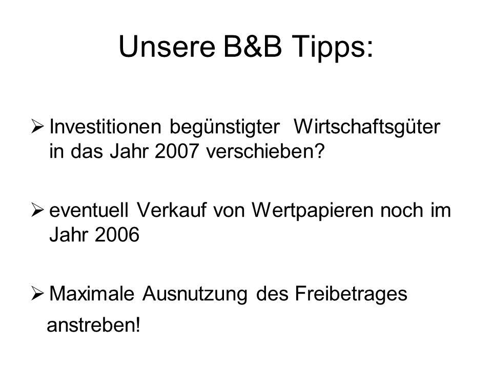 Unsere B&B Tipps:  Investitionen begünstigter Wirtschaftsgüter in das Jahr 2007 verschieben?  eventuell Verkauf von Wertpapieren noch im Jahr 2006 