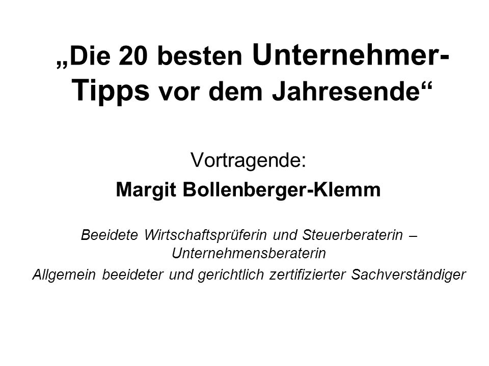 """""""Die 20 besten Unternehmer- Tipps vor dem Jahresende"""" Vortragende: Margit Bollenberger-Klemm Beeidete Wirtschaftsprüferin und Steuerberaterin – Untern"""