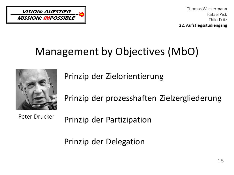 Management by Objectives (MbO) VISION: AUFSTIEG MISSION: IMPOSSIBLE Thomas Wackermann Rafael Pick Thilo Fritz 22. Aufstiegsstudiengang 15 Peter Drucke