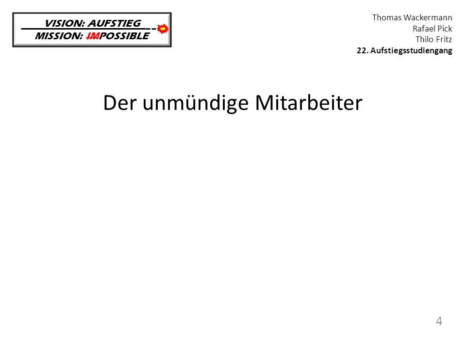 Der unmündige Mitarbeiter VISION: AUFSTIEG MISSION: IMPOSSIBLE Thomas Wackermann Rafael Pick Thilo Fritz 22. Aufstiegsstudiengang 4