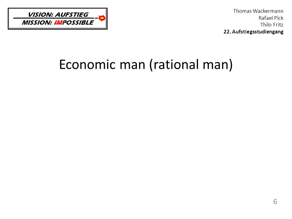 Economic man (rational man) VISION: AUFSTIEG MISSION: IMPOSSIBLE Thomas Wackermann Rafael Pick Thilo Fritz 22. Aufstiegsstudiengang 6