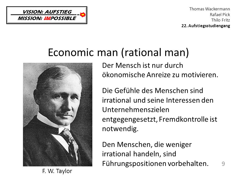 Economic man (rational man) VISION: AUFSTIEG MISSION: IMPOSSIBLE Thomas Wackermann Rafael Pick Thilo Fritz 22. Aufstiegsstudiengang 9 F. W. Taylor Der