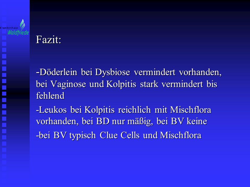 Fazit: - Döderlein bei Dysbiose vermindert vorhanden, bei Vaginose und Kolpitis stark vermindert bis fehlend -Leukos bei Kolpitis reichlich mit Mischf