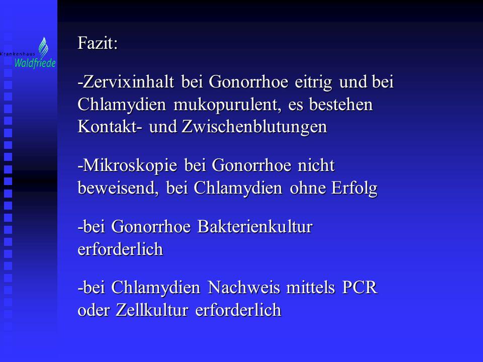 Fazit: -Zervixinhalt bei Gonorrhoe eitrig und bei Chlamydien mukopurulent, es bestehen Kontakt- und Zwischenblutungen -Mikroskopie bei Gonorrhoe nicht