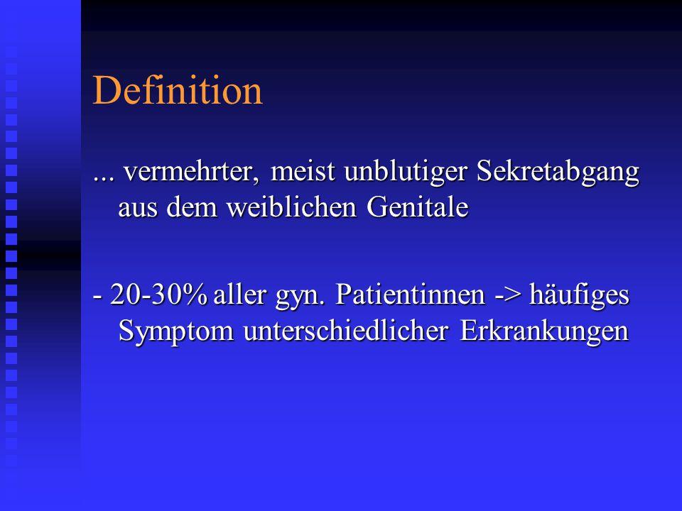 Definition... vermehrter, meist unblutiger Sekretabgang aus dem weiblichen Genitale - 20-30% aller gyn. Patientinnen -> häufiges Symptom unterschiedli
