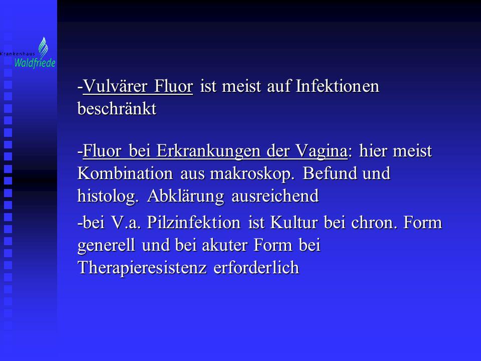 -Vulvärer Fluor ist meist auf Infektionen beschränkt -Fluor bei Erkrankungen der Vagina: hier meist Kombination aus makroskop. Befund und histolog. Ab
