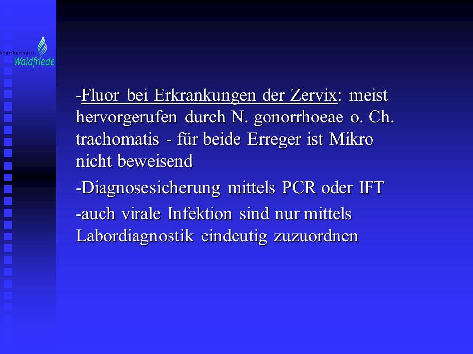 -Fluor bei Erkrankungen der Zervix: meist hervorgerufen durch N. gonorrhoeae o. Ch. trachomatis - für beide Erreger ist Mikro nicht beweisend -Diagnos