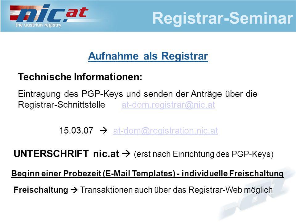 Registrar-Seminar Aufnahme als Registrar UNTERSCHRIFT nic.at  (erst nach Einrichtung des PGP-Keys) Beginn einer Probezeit (E-Mail Templates) - individuelle Freischaltung Technische Informationen: Eintragung des PGP-Keys und senden der Anträge über die Registrar-Schnittstelle at-dom.registrar@nic.atat-dom.registrar@nic.at 15.03.07  at-dom@registration.nic.atat-dom@registration.nic.at Freischaltung  Transaktionen auch über das Registrar-Web möglich