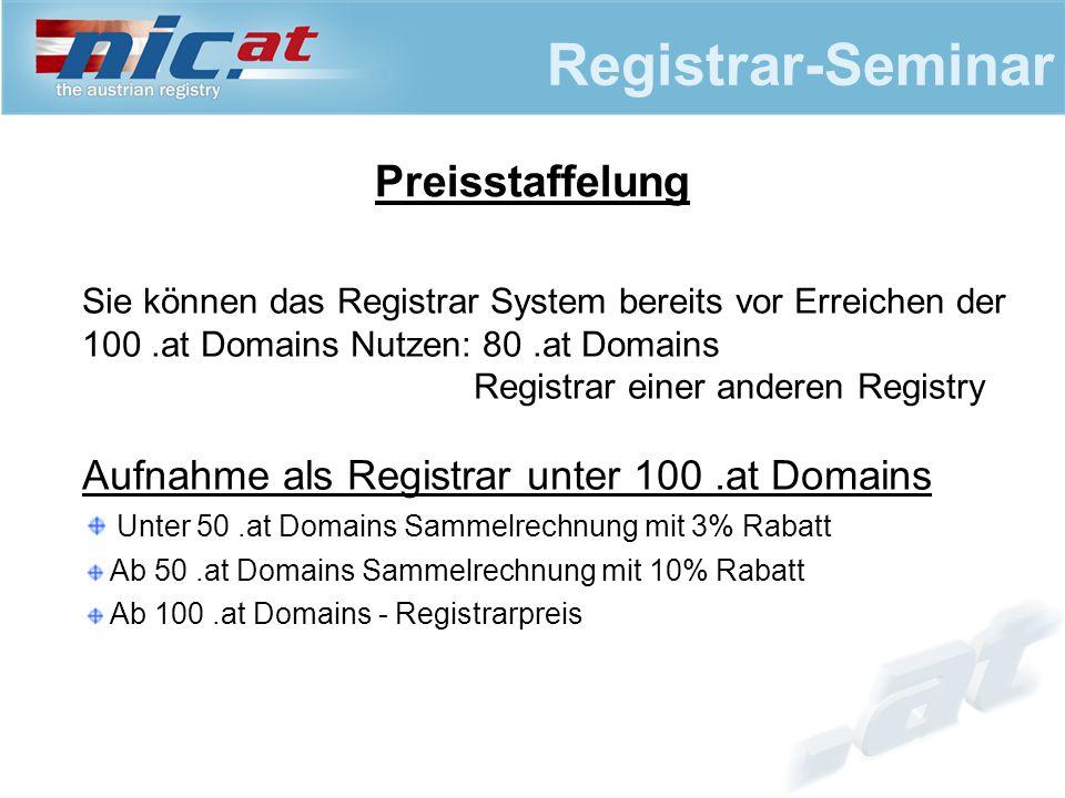 Registrar-Seminar Sie können das Registrar System bereits vor Erreichen der 100.at Domains Nutzen: 80.at Domains Registrar einer anderen Registry Aufnahme als Registrar unter 100.at Domains Unter 50.at Domains Sammelrechnung mit 3% Rabatt Ab 50.at Domains Sammelrechnung mit 10% Rabatt Ab 100.at Domains - Registrarpreis Preisstaffelung