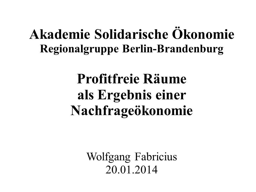 Akademie Solidarische Ökonomie Regionalgruppe Berlin-Brandenburg Profitfreie Räume als Ergebnis einer Nachfrageökonomie Wolfgang Fabricius 20.01.2014