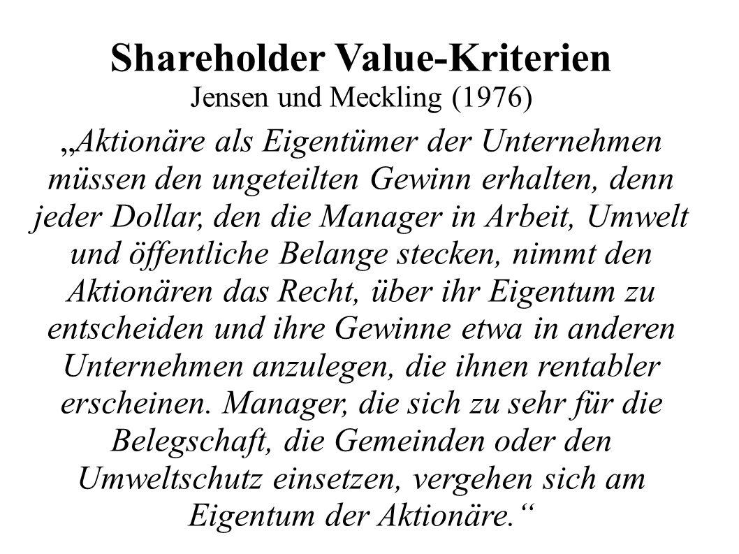 """Shareholder Value-Kriterien Jensen und Meckling (1976) """"Aktionäre als Eigentümer der Unternehmen müssen den ungeteilten Gewinn erhalten, denn jeder Dollar, den die Manager in Arbeit, Umwelt und öffentliche Belange stecken, nimmt den Aktionären das Recht, über ihr Eigentum zu entscheiden und ihre Gewinne etwa in anderen Unternehmen anzulegen, die ihnen rentabler erscheinen."""