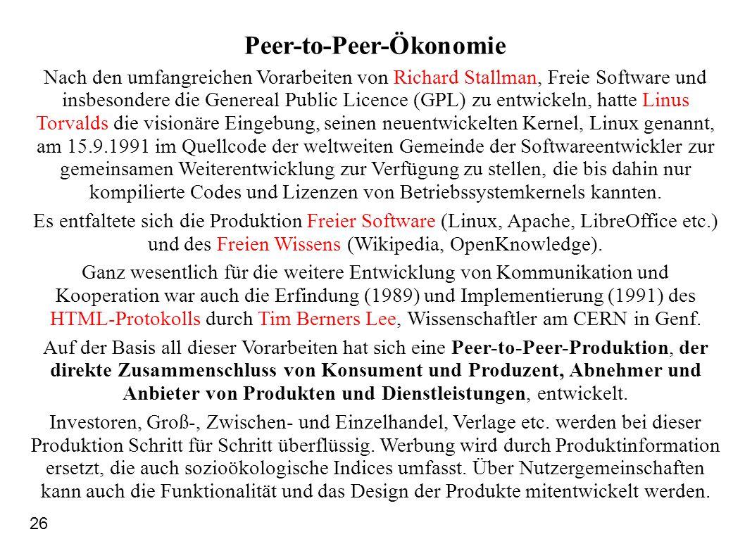 Peer-to-Peer-Ökonomie Nach den umfangreichen Vorarbeiten von Richard Stallman, Freie Software und insbesondere die Genereal Public Licence (GPL) zu entwickeln, hatte Linus Torvalds die visionäre Eingebung, seinen neuentwickelten Kernel, Linux genannt, am 15.9.1991 im Quellcode der weltweiten Gemeinde der Softwareentwickler zur gemeinsamen Weiterentwicklung zur Verfügung zu stellen, die bis dahin nur kompilierte Codes und Lizenzen von Betriebssystemkernels kannten.