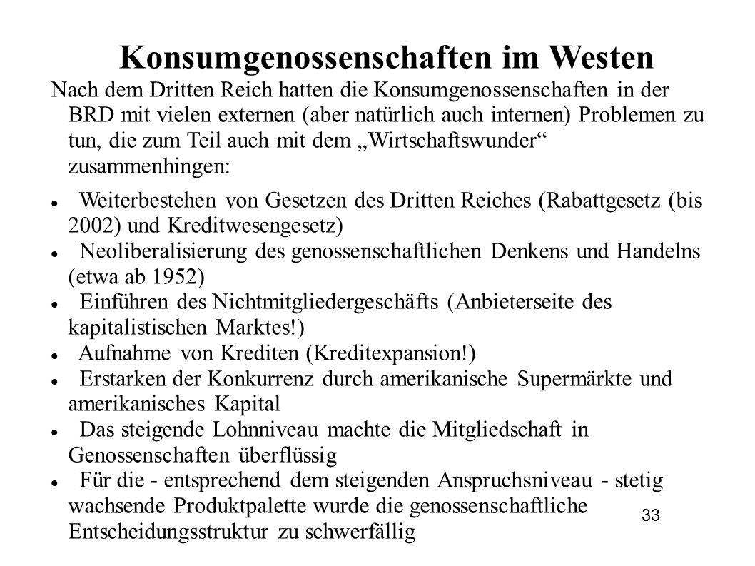 """Konsumgenossenschaften im Westen Nach dem Dritten Reich hatten die Konsumgenossenschaften in der BRD mit vielen externen (aber natürlich auch internen) Problemen zu tun, die zum Teil auch mit dem """"Wirtschaftswunder zusammenhingen: Weiterbestehen von Gesetzen des Dritten Reiches (Rabattgesetz (bis 2002) und Kreditwesengesetz) Neoliberalisierung des genossenschaftlichen Denkens und Handelns (etwa ab 1952) Einführen des Nichtmitgliedergeschäfts (Anbieterseite des kapitalistischen Marktes!) Aufnahme von Krediten (Kreditexpansion!) Erstarken der Konkurrenz durch amerikanische Supermärkte und amerikanisches Kapital Das steigende Lohnniveau machte die Mitgliedschaft in Genossenschaften überflüssig Für die - entsprechend dem steigenden Anspruchsniveau - stetig wachsende Produktpalette wurde die genossenschaftliche Entscheidungsstruktur zu schwerfällig 33"""