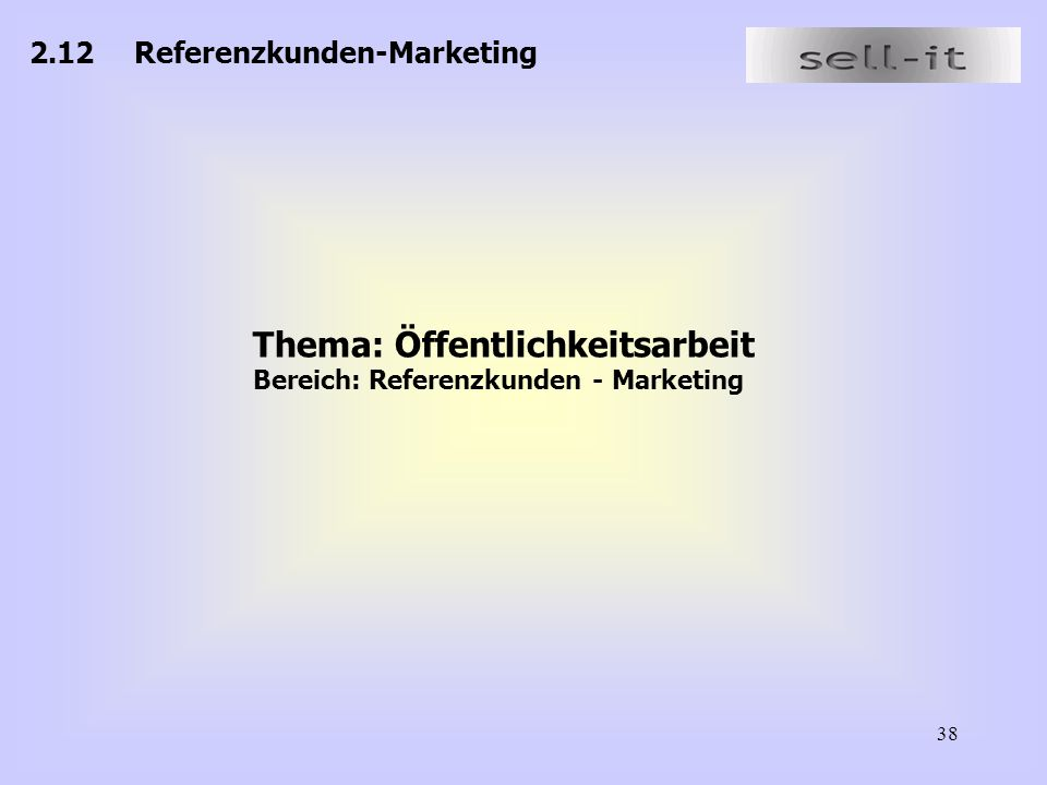 38 2.12Referenzkunden-Marketing Thema: Öffentlichkeitsarbeit Bereich: Referenzkunden - Marketing