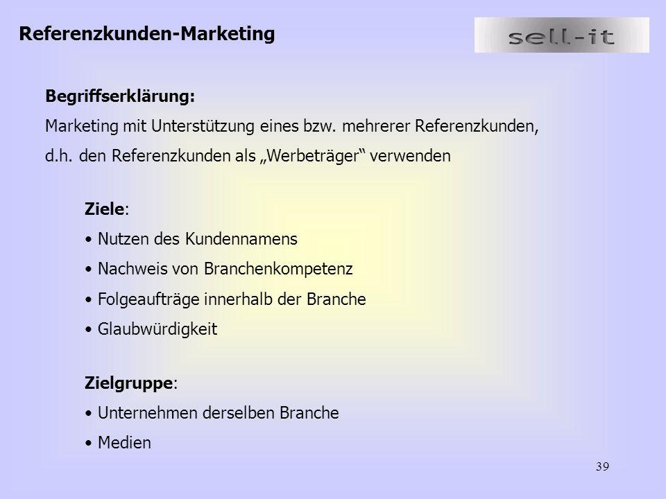 39 Referenzkunden-Marketing Ziele: Nutzen des Kundennamens Nachweis von Branchenkompetenz Folgeaufträge innerhalb der Branche Glaubwürdigkeit Begriffserklärung: Marketing mit Unterstützung eines bzw.