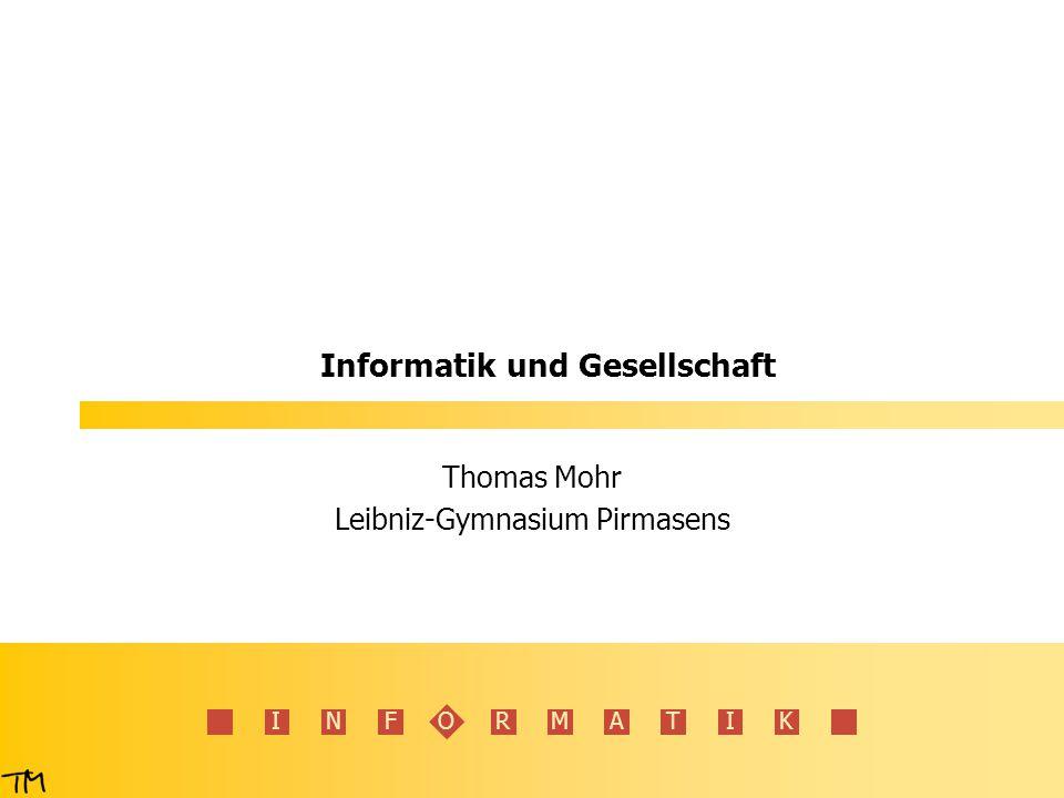 INFORMATIK Informatik und Gesellschaft Thomas Mohr Leibniz-Gymnasium Pirmasens