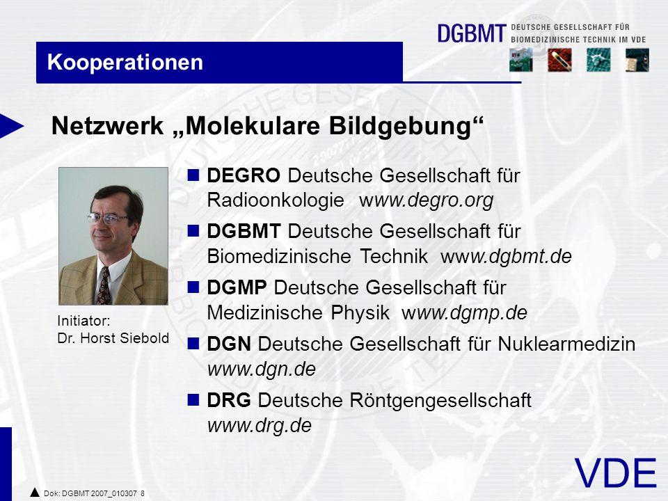 "VDE Dok: DGBMT 2007_010307 8 Kooperationen Netzwerk ""Molekulare Bildgebung DEGRO Deutsche Gesellschaft für Radioonkologie www.degro.org DGBMT Deutsche Gesellschaft für Biomedizinische Technik www.dgbmt.de DGMP Deutsche Gesellschaft für Medizinische Physik www.dgmp.de DGN Deutsche Gesellschaft für Nuklearmedizin www.dgn.de DRG Deutsche Röntgengesellschaft www.drg.de Initiator: Dr."