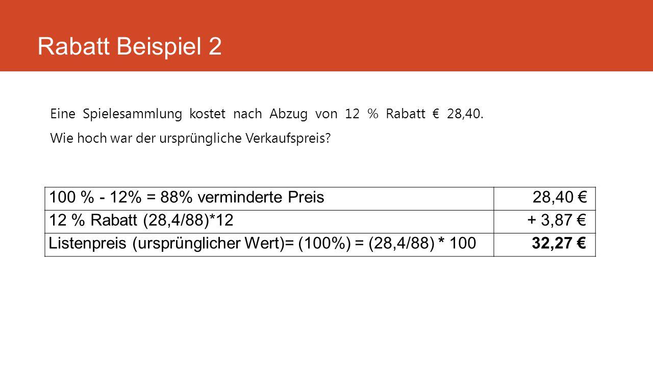 Eine Spielesammlung kostet nach Abzug von 12 % Rabatt € 28,40. Wie hoch war der ursprüngliche Verkaufspreis? Rabatt Beispiel 2 100 % - 12% = 88% vermi