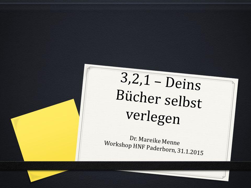 3,2,1 – Deins Bücher selbst verlegen Dr. Mareike Menne Workshop HNF Paderborn, 31.1.2015