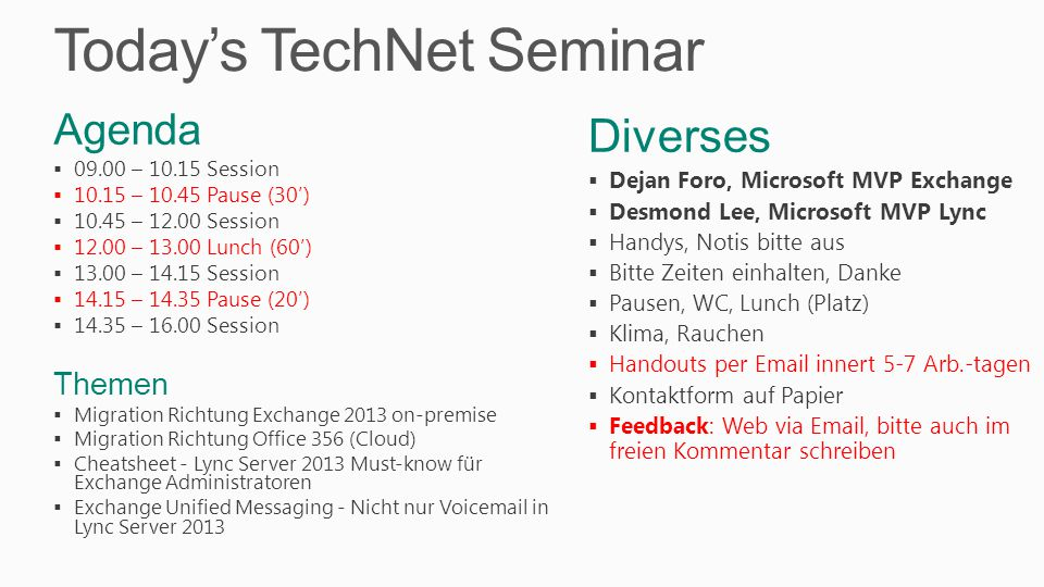 Today's TechNet Seminar Diverses  Dejan Foro, Microsoft MVP Exchange  Desmond Lee, Microsoft MVP Lync  Handys, Notis bitte aus  Bitte Zeiten einhalten, Danke  Pausen, WC, Lunch (Platz)  Klima, Rauchen  Handouts per Email innert 5-7 Arb.-tagen  Kontaktform auf Papier  Feedback: Web via Email, bitte auch im freien Kommentar schreiben Agenda  09.00 – 10.15 Session  10.15 – 10.45 Pause (30')  10.45 – 12.00 Session  12.00 – 13.00 Lunch (60')  13.00 – 14.15 Session  14.15 – 14.35 Pause (20')  14.35 – 16.00 Session Themen  Migration Richtung Exchange 2013 on-premise  Migration Richtung Office 356 (Cloud)  Cheatsheet - Lync Server 2013 Must-know für Exchange Administratoren  Exchange Unified Messaging - Nicht nur Voicemail in Lync Server 2013
