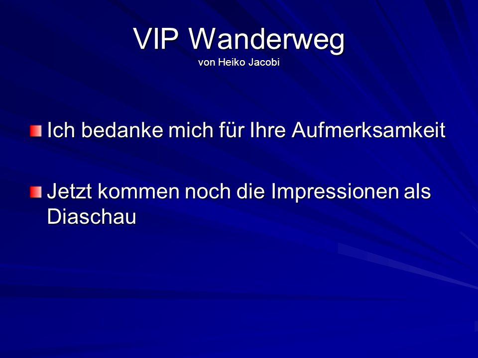 VIP Wanderweg von Heiko Jacobi Ich bedanke mich für Ihre Aufmerksamkeit Jetzt kommen noch die Impressionen als Diaschau