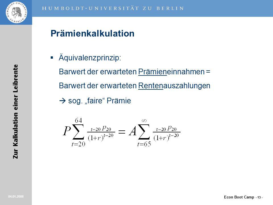 Econ Boot Camp - 13 - Zur Kalkulation einer Leibrente 04.01.2008 Prämienkalkulation  Äquivalenzprinzip: Barwert der erwarteten Prämieneinnahmen = Barwert der erwarteten Rentenauszahlungen  sog.