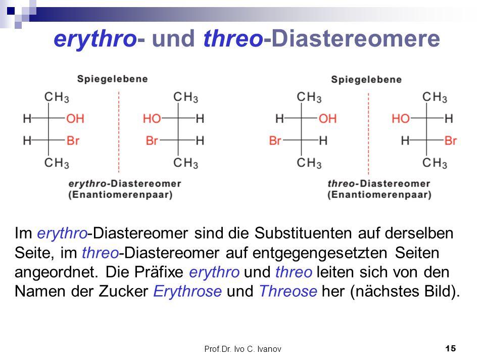 Prof.Dr. Ivo C. Ivanov15 Im erythro-Diastereomer sind die Substituenten auf derselben Seite, im threo-Diastereomer auf entgegengesetzten Seiten angeor