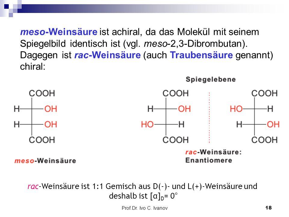 Prof.Dr. Ivo C. Ivanov18 meso-Weinsäure ist achiral, da das Molekül mit seinem Spiegelbild identisch ist (vgl. meso-2,3-Dibrombutan). Dagegen ist rac-