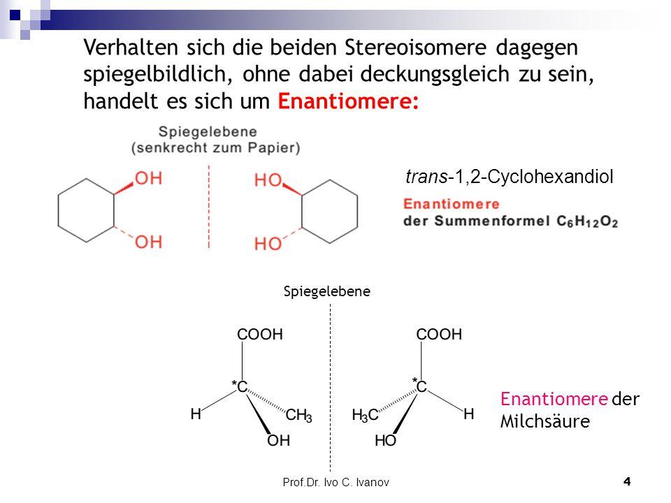 Prof.Dr. Ivo C. Ivanov4 Verhalten sich die beiden Stereoisomere dagegen spiegelbildlich, ohne dabei deckungsgleich zu sein, handelt es sich um Enantio