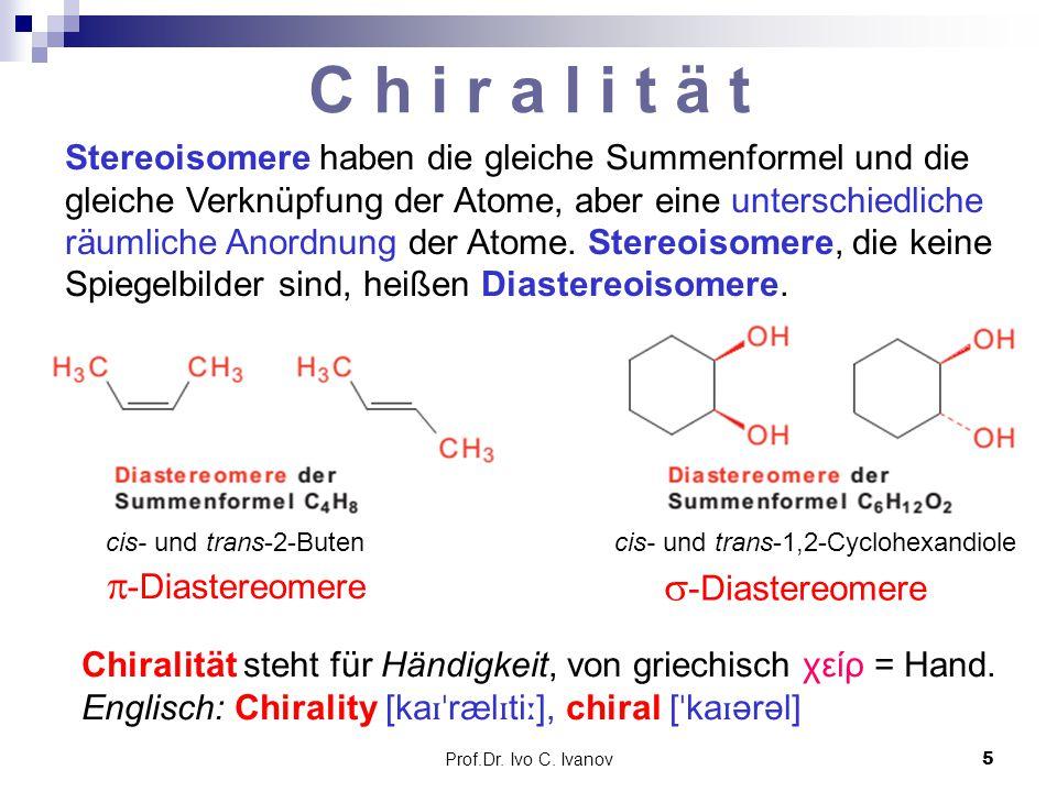 Prof.Dr. Ivo C. Ivanov5 C h i r a l i t ä t Stereoisomere haben die gleiche Summenformel und die gleiche Verknüpfung der Atome, aber eine unterschiedl