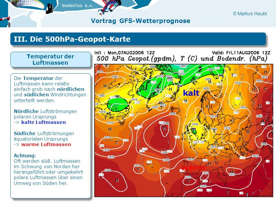 © Markus Haubt Vortrag GFS-Wetterprognose warm kalt III. Die 500hPa-Geopot-Karte Temperatur der Luftmassen Die Temperatur der Luftmassen kann relativ