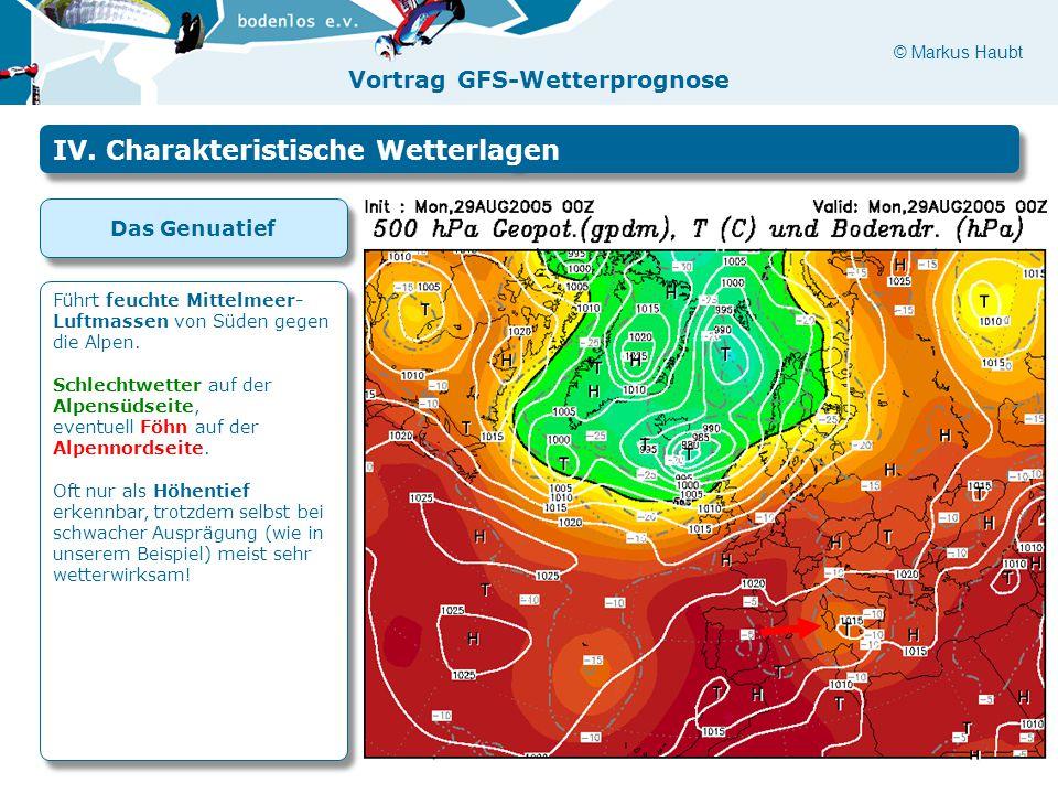 © Markus Haubt Vortrag GFS-Wetterprognose IV. Charakteristische Wetterlagen Das Genuatief Führt feuchte Mittelmeer- Luftmassen von Süden gegen die Alp