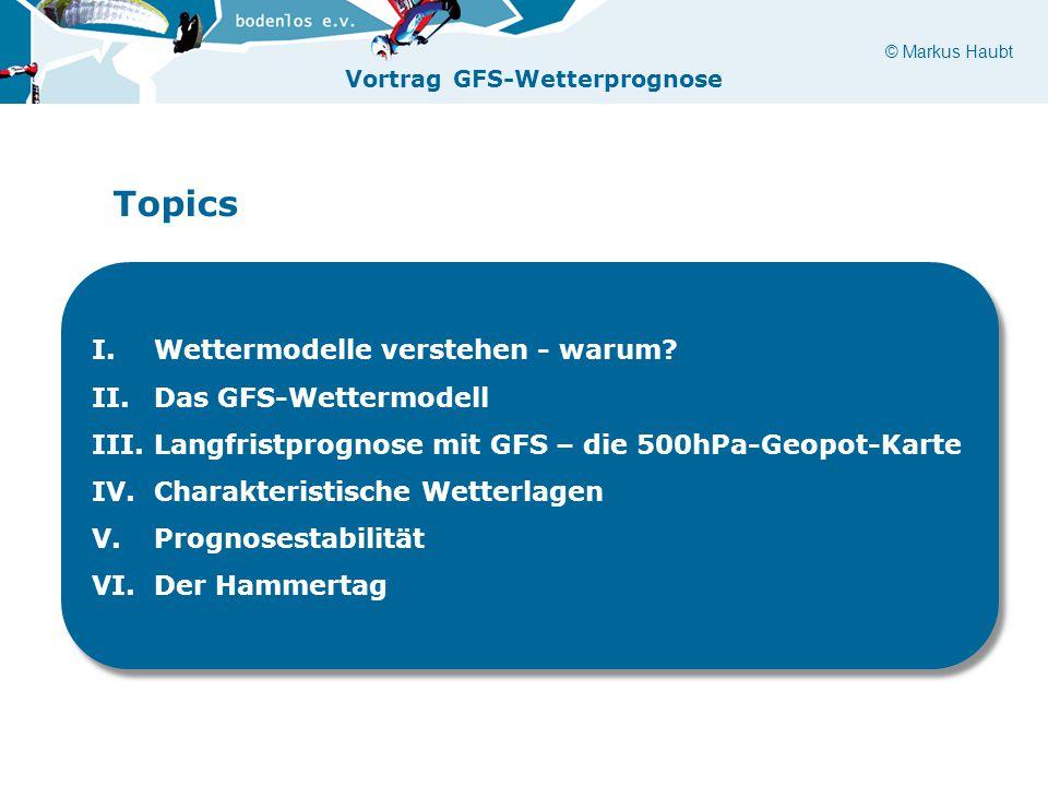 © Markus Haubt Vortrag GFS-Wetterprognose Topics I.Wettermodelle verstehen - warum? II.Das GFS-Wettermodell III.Langfristprognose mit GFS – die 500hPa