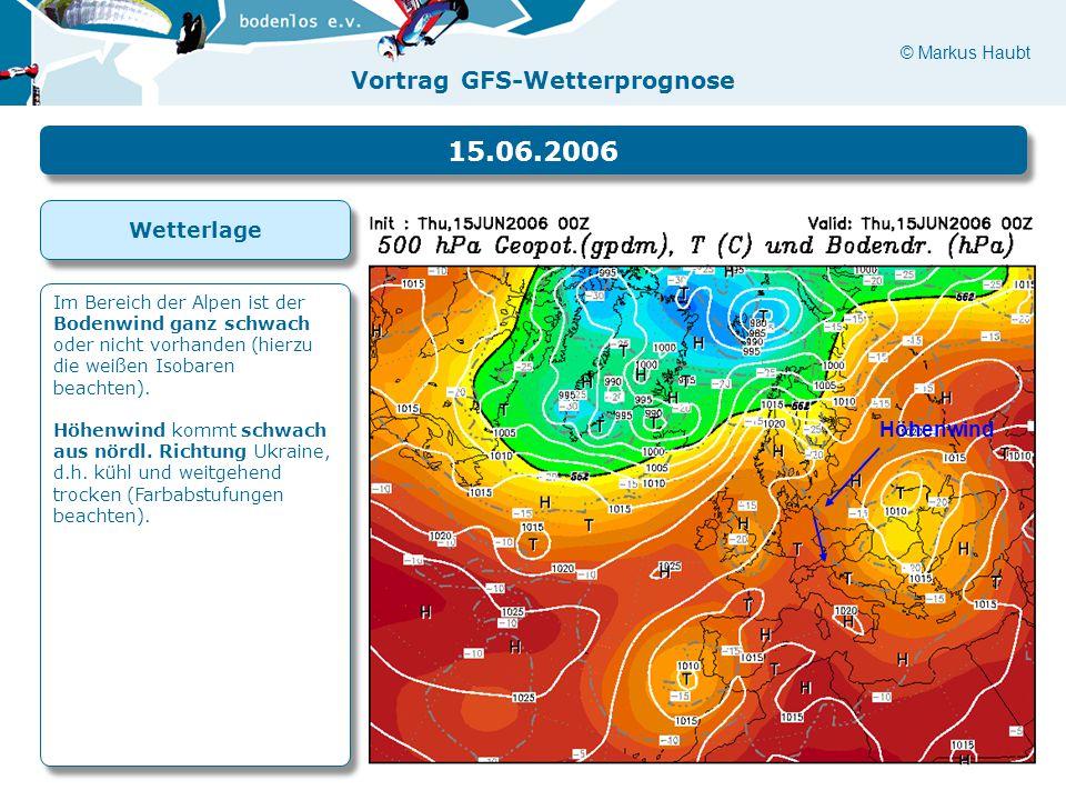 © Markus Haubt Vortrag GFS-Wetterprognose Höhenwind 15.06.2006 Im Bereich der Alpen ist der Bodenwind ganz schwach oder nicht vorhanden (hierzu die weißen Isobaren beachten).