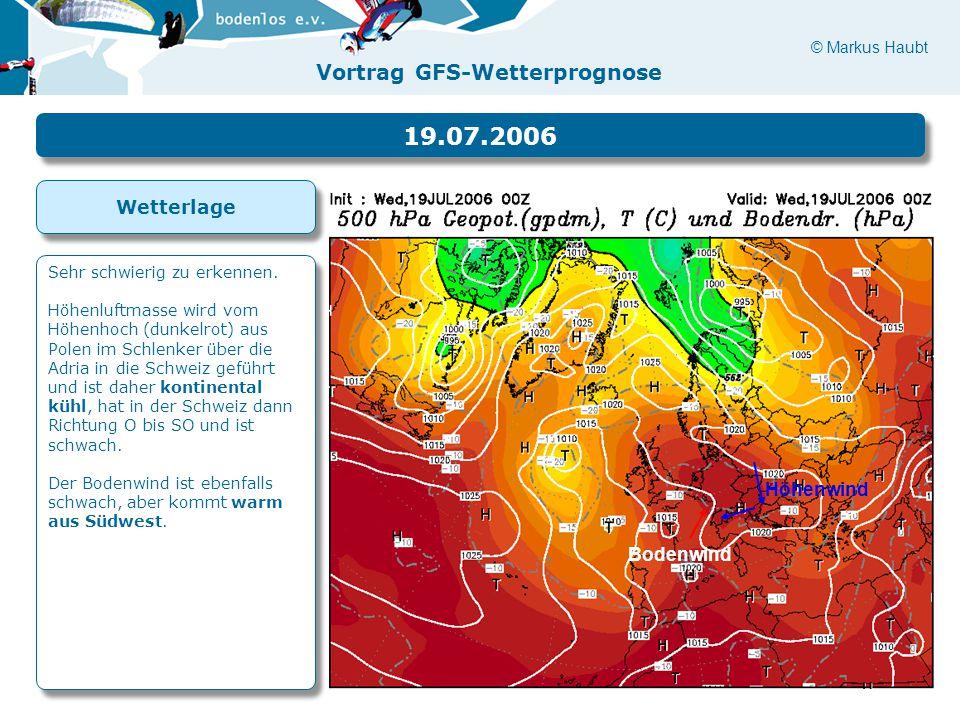 © Markus Haubt Vortrag GFS-Wetterprognose Höhenwind Bodenwind 19.07.2006 Sehr schwierig zu erkennen. Höhenluftmasse wird vom Höhenhoch (dunkelrot) aus