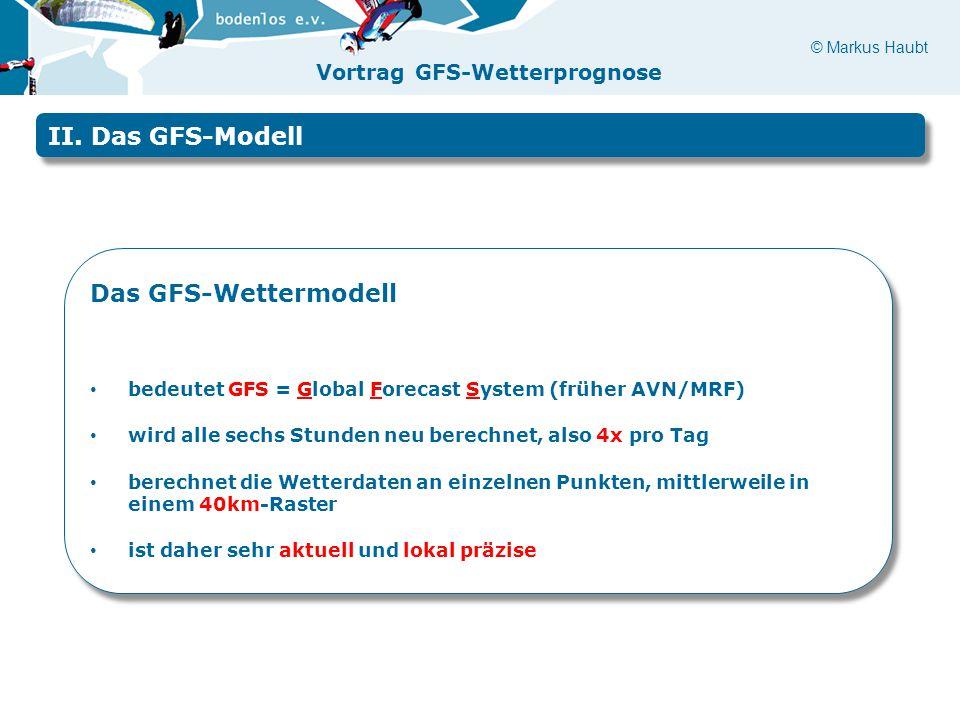 © Markus Haubt Vortrag GFS-Wetterprognose II. Das GFS-Modell Das GFS-Wettermodell bedeutet GFS = Global Forecast System (früher AVN/MRF) wird alle sec