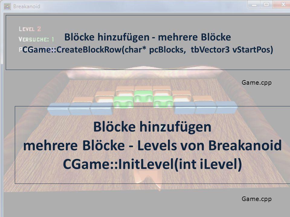 Blöcke hinzufügen - mehrere Blöcke CGame::CreateBlockRow(char* pcBlocks, tbVector3 vStartPos) Game.cpp Blöcke hinzufügen mehrere Blöcke - Levels von Breakanoid CGame::InitLevel(int iLevel) Game.cpp