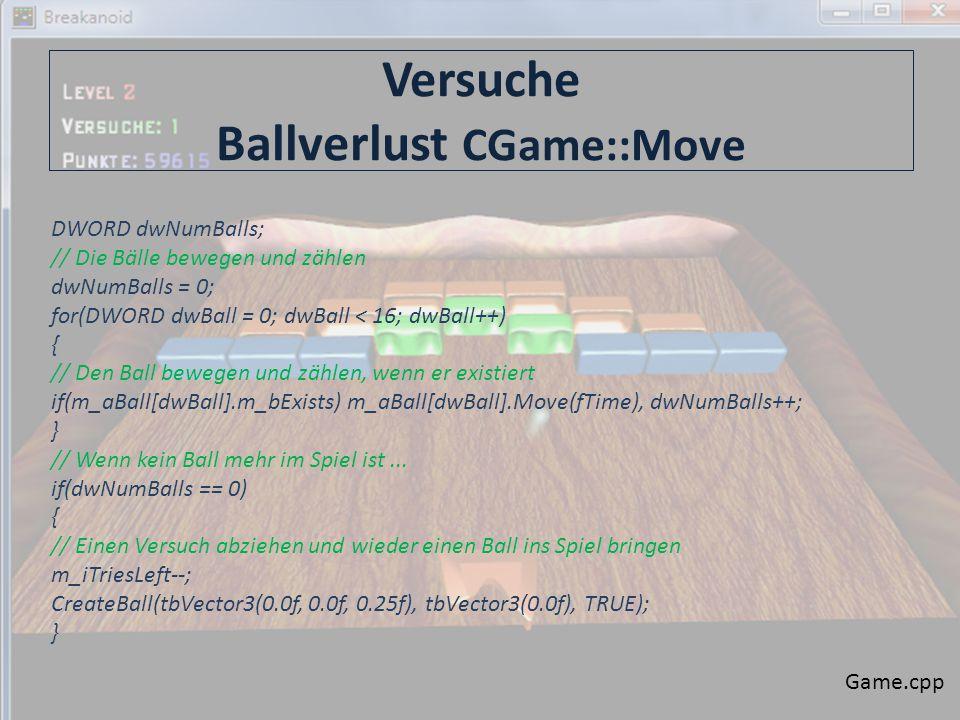 Versuche Ballverlust CGame::Move Game.cpp DWORD dwNumBalls; // Die Bälle bewegen und zählen dwNumBalls = 0; for(DWORD dwBall = 0; dwBall < 16; dwBall++) { // Den Ball bewegen und zählen, wenn er existiert if(m_aBall[dwBall].m_bExists) m_aBall[dwBall].Move(fTime), dwNumBalls++; } // Wenn kein Ball mehr im Spiel ist...