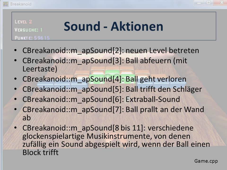 Sound - Aktionen CBreakanoid::m_apSound[2]: neuen Level betreten CBreakanoid::m_apSound[3]: Ball abfeuern (mit Leertaste) CBreakanoid::m_apSound[4]: Ball geht verloren CBreakanoid::m_apSound[5]: Ball trifft den Schläger CBreakanoid::m_apSound[6]: Extraball-Sound CBreakanoid::m_apSound[7]: Ball prallt an der Wand ab CBreakanoid::m_apSound[8 bis 11]: verschiedene glockenspielartige Musikinstrumente, von denen zufällig ein Sound abgespielt wird, wenn der Ball einen Block trifft Game.cpp
