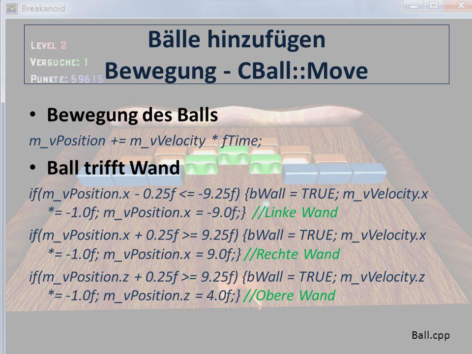 Bälle hinzufügen Bewegung - CBall::Move Bewegung des Balls m_vPosition += m_vVelocity * fTime; Ball trifft Wand if(m_vPosition.x - 0.25f <= -9.25f) {bWall = TRUE; m_vVelocity.x *= -1.0f; m_vPosition.x = -9.0f;} //Linke Wand if(m_vPosition.x + 0.25f >= 9.25f) {bWall = TRUE; m_vVelocity.x *= -1.0f; m_vPosition.x = 9.0f;} //Rechte Wand if(m_vPosition.z + 0.25f >= 9.25f) {bWall = TRUE; m_vVelocity.z *= -1.0f; m_vPosition.z = 4.0f;} //Obere Wand Ball.cpp