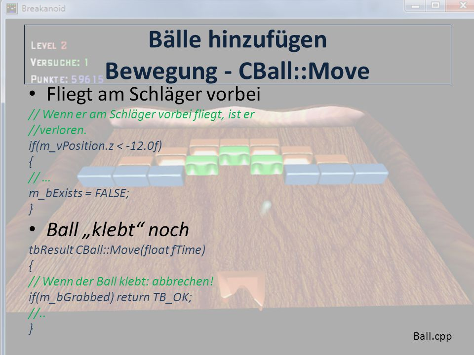 Bälle hinzufügen Rendern – CBall::Render, CBall::GetAbsPosition // Rendert einen Ball tbResult CBall::Render(float fTime) { tbMatrix mWorld; // Ball rendern mWorld = tbMatrixTranslation(GetAbsPosition()); tbDirect3D::Instance().SetTransform(D3DTS_WORLD, mWorld); m_pGame->m_pBallModel->Render(); return TB_OK; } // Liefert die absolute Ballposition tbVector3 CBall::GetAbsPosition() { // Wenn der Ball klebt, dann müssen wir zu seiner Position // noch die Schlägerposition addieren.