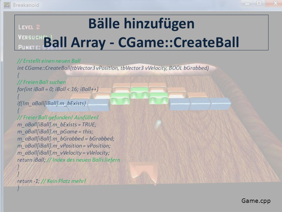 Bälle hinzufügen Ball Array - CGame::CreateBall // Erstellt einen neuen Ball int CGame::CreateBall(tbVector3 vPosition, tbVector3 vVelocity, BOOL bGrabbed) { // Freien Ball suchen for(int iBall = 0; iBall < 16; iBall++) { if(!m_aBall[iBall].m_bExists) { // Freier Ball gefunden.