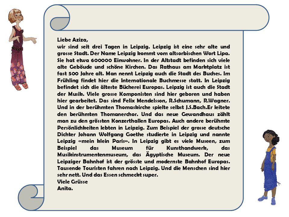 Liebe Aziza, wir sind seit drei Tagen in Leipzig.Leipzig ist eine sehr alte und grosse Stadt.