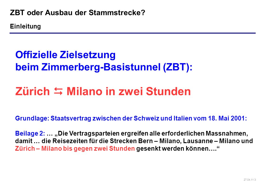 27.04.11 3 ZBT oder Ausbau der Stammstrecke? Offizielle Zielsetzung beim Zimmerberg-Basistunnel (ZBT): Zürich  Milano in zwei Stunden Grundlage: Staa