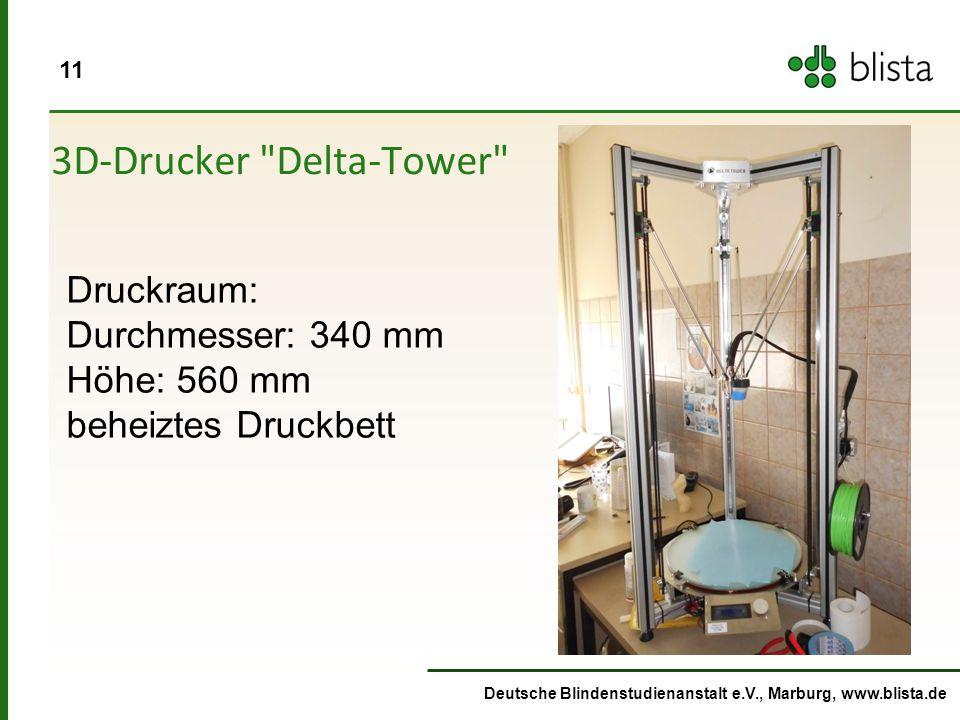 11 Deutsche Blindenstudienanstalt e.V., Marburg, www.blista.de 3D-Drucker Delta-Tower Druckraum: Durchmesser: 340 mm Höhe: 560 mm beheiztes Druckbett