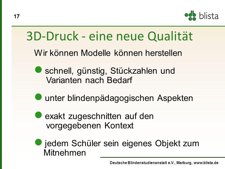 17 Deutsche Blindenstudienanstalt e.V., Marburg, www.blista.de 3D-Druck - eine neue Qualität Wir können Modelle können herstellen schnell, günstig, Stückzahlen und Varianten nach Bedarf unter blindenpädagogischen Aspekten exakt zugeschnitten auf den vorgegebenen Kontext jedem Schüler sein eigenes Objekt zum Mitnehmen