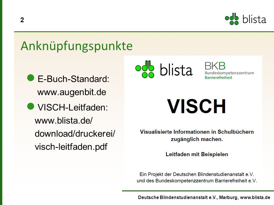 2 Deutsche Blindenstudienanstalt e.V., Marburg, www.blista.de Anknüpfungspunkte E-Buch-Standard: www.augenbit.de VISCH-Leitfaden: www.blista.de/ download/druckerei/ visch-leitfaden.pdf