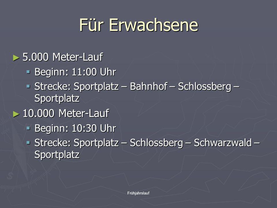 Frühjahrslauf Für Erwachsene ► 5.000 Meter-Lauf  Beginn: 11:00 Uhr  Strecke: Sportplatz – Bahnhof – Schlossberg – Sportplatz ► 10.000 Meter-Lauf  Beginn: 10:30 Uhr  Strecke: Sportplatz – Schlossberg – Schwarzwald – Sportplatz