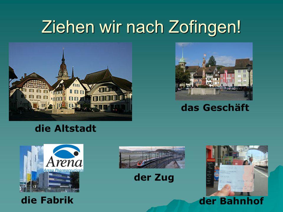 Ziehen wir nach Zofingen! die Altstadt das Geschäft der Bahnhof die Fabrik der Zug