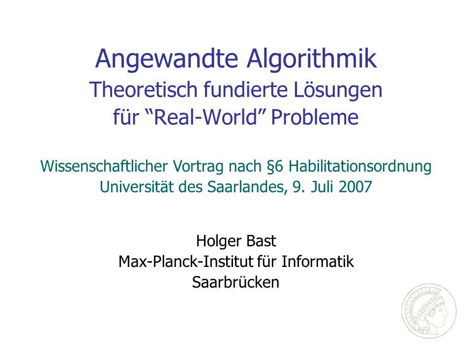 Angewandte Algorithmik Theoretisch fundierte Lösungen für Real-World Probleme Holger Bast Max-Planck-Institut für Informatik Saarbrücken Wissenschaftlicher Vortrag nach §6 Habilitationsordnung Universität des Saarlandes, 9.